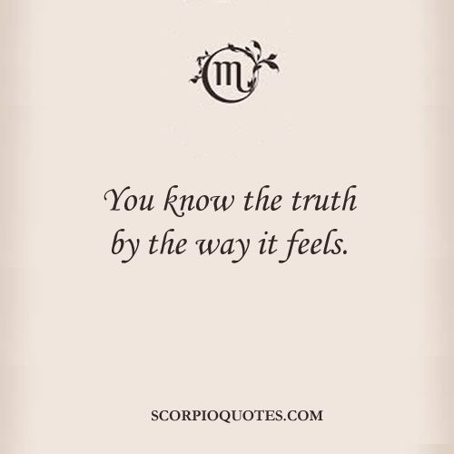 You know the truth by the way it feels. #scorpio