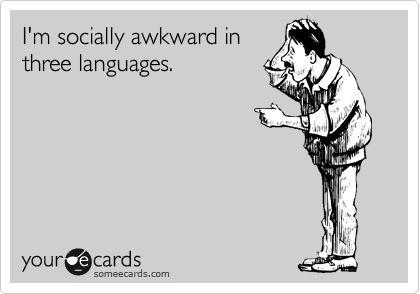 I'm socially awkward in three languages.Random Funny Internet, Ecards