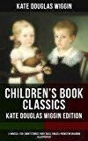 Free Kindle Book -   CHILDREN'S BOOK CLASSICS - Kate Douglas Wiggin Edition: 11 Novels & 120+ Short Stories, Fairy Tales, Fables & Poems for Children (Illustrated): New Chronicles ... Fairy Ring, Golden Numbers and many more