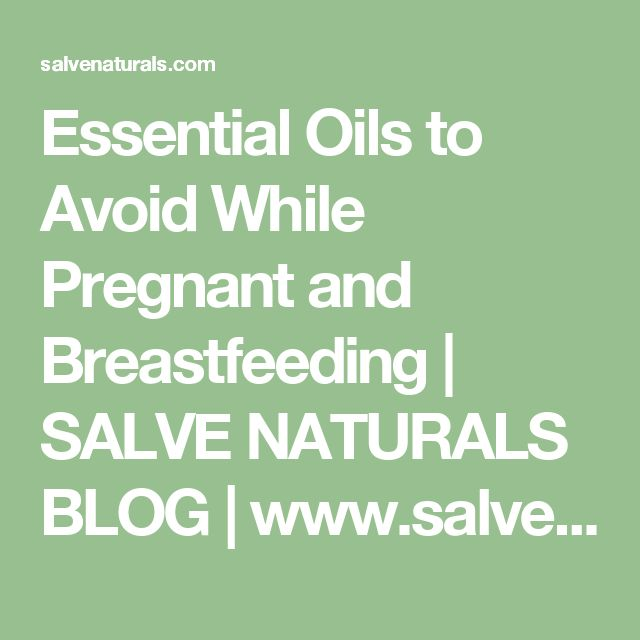 Essential Oils to Avoid While Pregnant and Breastfeeding | SALVE NATURALS BLOG   |  www.salvenaturals.com