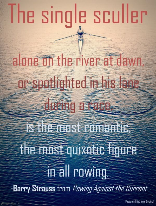 """The single sculler, alone on the river at dawn, or spotlighted in his lane during a race, is the most romantic, the most quixotic figure in all rowing.""   -- Barry Strauss from Rowing Against the Current  #Quotes #rowing #Crew"