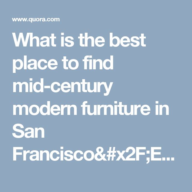 Modern Furniture East Bay what is the best place to find mid-century modern furniture in san
