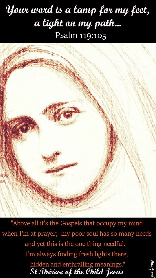 """Your word is a lamp for my feet, a light on my path...Psalm 119-105 REFLECTION: """"Above all it's the Gospels that occupy my mind when I'm at prayer...I'm always finding fresh lights there, hidden and enthralling meanings."""" - St. Therese of the Child Jesus - 1 October 2017 ~ AnaStpaul"""