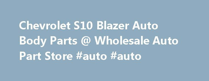 Chevrolet S10 Blazer Auto Body Parts @ Wholesale Auto Part Store #auto #auto http://auto-car.remmont.com/chevrolet-s10-blazer-auto-body-parts-wholesale-auto-part-store-auto-auto/  #discount auto body parts # Chevrolet S10 Blazer Auto Body Parts Catalog Description: […]