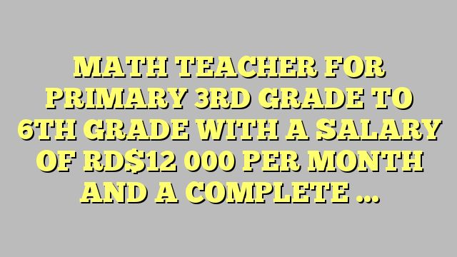 MATH TEACHER FOR PRIMARY 3RD GRADE TO 6TH GRADE WITH A SALARY OF RD$12 000 PER MONTH AND A COMPLETE...
