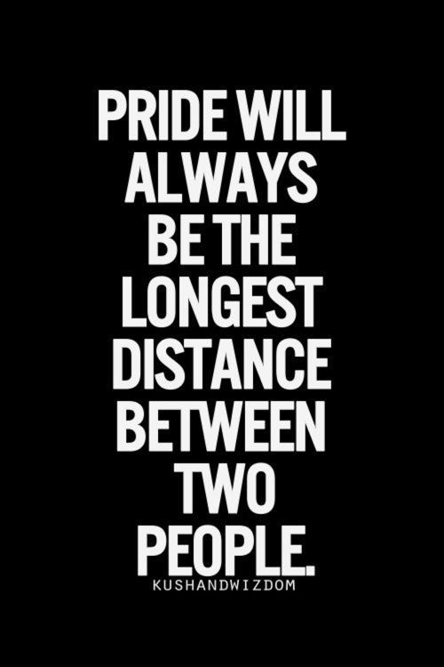 Not just pride but stubbornness too!!! Sometimes you have to swallow your pride & forget the stubbornness in order to move forwards!!