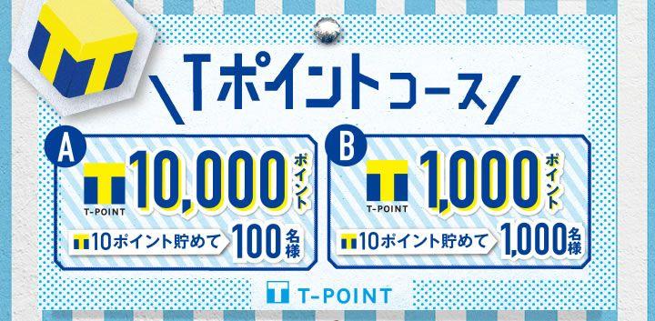 Tポイントコース A Tポイント10,000ポイント Tポイント10ポイント貯めて 100名様 B Tポイント1,000ポイント Tポイント10ポイント貯めて1,000名様