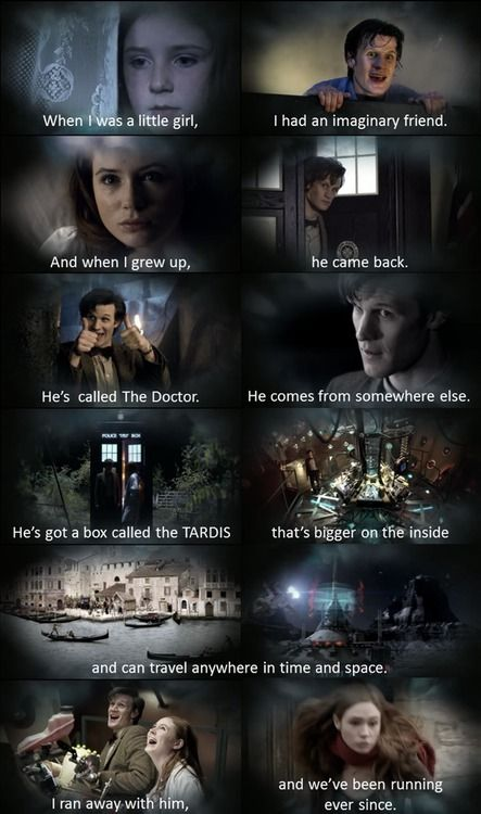 """""""When I was a little girl, I had an imaginary friend. And when I grew up, he came back. He's called the Doctor. He comes from somewhere else. He's got a box called the TARDIS that's bigger on the inside and can travel anywhere in time and space. I ran away with him, and we've been running ever since."""" < and here come the tears"""