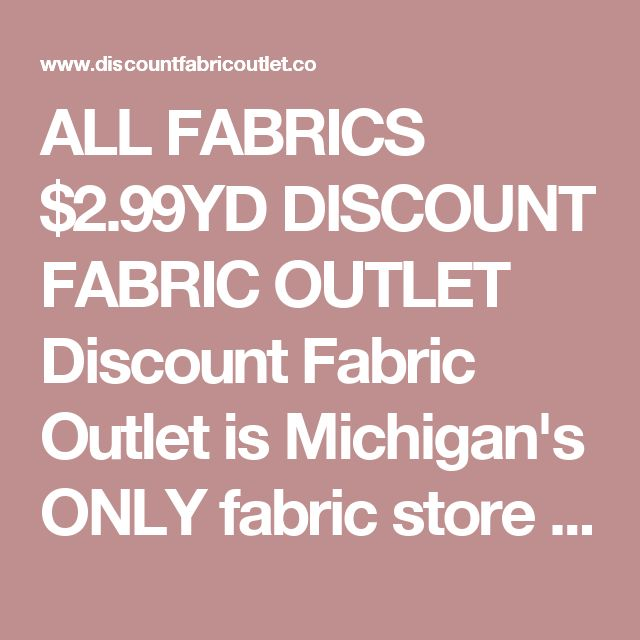 ALL FABRICS $2.99YD  DISCOUNT FABRIC OUTLET  Discount Fabric Outlet is Michigan's ONLY fabric store where EVERYTHING is $2.99/yd - All Day, Every Day!  We specialize in apparel fabrics.      DISCOUNT FABRIC OUTLET  250 E. 14 Mile Rd  Clawson, MI 48017  248-583-0101