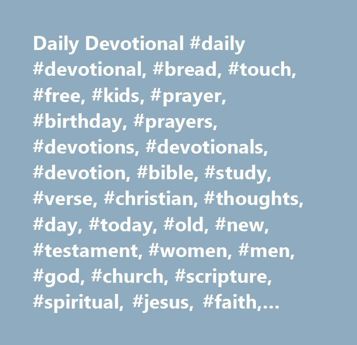 Daily Devotional #daily #devotional, #bread, #touch, #free, #kids, #prayer, #birthday, #prayers, #devotions, #devotionals, #devotion, #bible, #study, #verse, #christian, #thoughts, #day, #today, #old, #new, #testament, #women, #men, #god, #church, #scripture, #spiritual, #jesus, #faith, #reading, #meaning, #meditation, #holy, #spirit, #children, #catholic, #word, #driven…