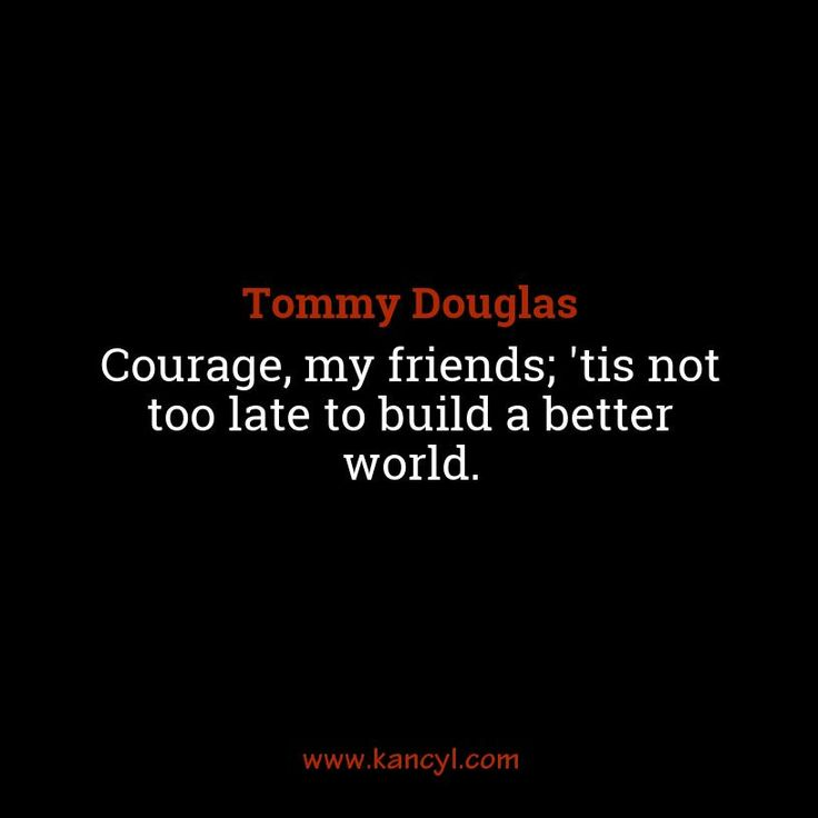 """""""Courage, my friends; 'tis not too late to build a better world."""", Tommy Douglas"""