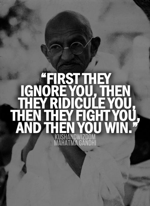 First they ignore you, then they ridicule you, then they fight you, then you win.  ~ Mahatma Gandhi
