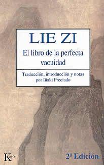 Lie Zi- el libro de la perfecta vacuidad de Iñaki Preciado editado por Kairós.El libro de la perfecta vacuidad, conocido en la China como Lie Zi , es uno de los tres clásicos del taoísmo filosofíco, junto al Libro de Tao o Tao te King y Zhuang zi . Bien que sea el menos conocido de los tres, su lectura resulta indispensable no sólo para quien aspire a un cumplido acercamiento al fascinante mundo del pensamiento taoísta