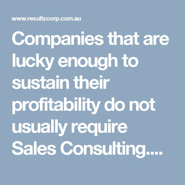 Companies that are lucky enough to sustain their profitability do not usually require Sales Consulting.He considers the prices first.
