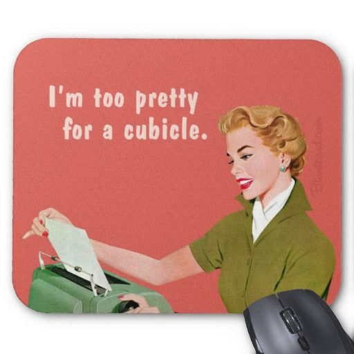 """""""I'm too pretty for a cubicle"""" Mousepad Ha! Not really, but having this in mu cubicle sure would be funny!"""