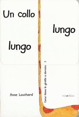 UN COLLO LUNGO LUNGO    Autore: LOUCHARD   EAN: 9788897989028  Editore: MINEDITION   Collana:    Pagine: 18     Un libro unico nel suo genere. Con la copertina che si allunga. Scopri come dorme la giraffa! Dai 2 anni    € 7,00
