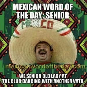 Mexican word of the day: Senior  We senior old lady at the club dancing with another vato