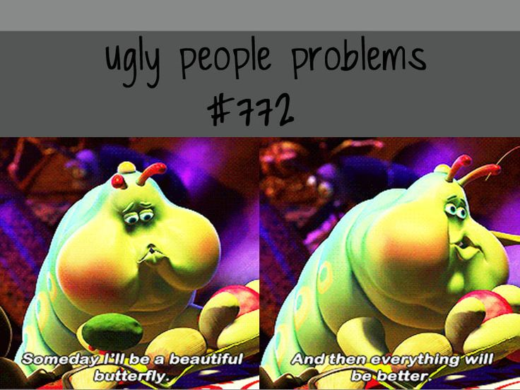 ugly people problems... Still waiting for my transformation...
