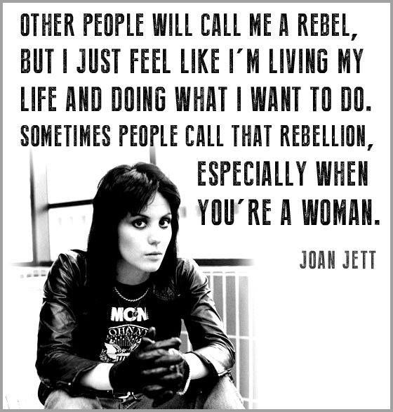 """""""Other people will call me a rebel, but I just feel like I'm living my life and doing what I want to do. Sometimes people call that rebellion, especially when you're a woman."""" - Joan Jett"""