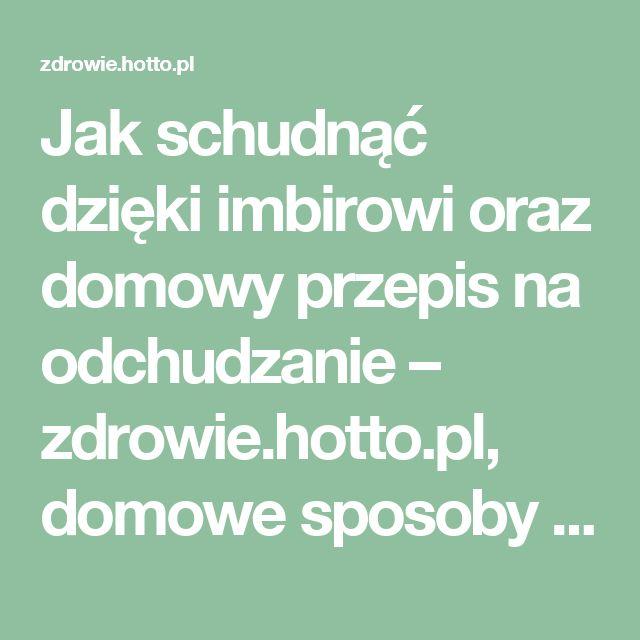 Jak schudnąć dzięki imbirowi oraz domowy przepis na odchudzanie – zdrowie.hotto.pl, domowe sposoby popularne w necie
