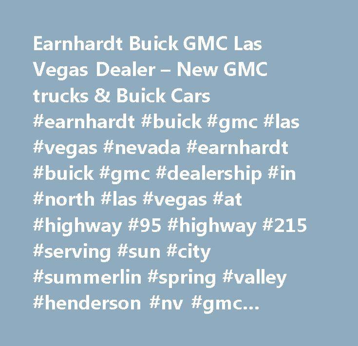Earnhardt Buick GMC Las Vegas Dealer – New GMC trucks & Buick Cars #earnhardt #buick #gmc #las #vegas #nevada #earnhardt #buick #gmc #dealership #in #north #las #vegas #at #highway #95 #highway #215 #serving #sun #city #summerlin #spring #valley #henderson #nv #gmc #buick #dealers #acadia, #acadia #limited, #canyon, #cascada, #enclave, #encore, #envision, #lacrosse, #regal, #savana #cargo #van, #savana #commercial #cutaway, #savana #passenger, #sierra #1500, #sierra #2500hd, #sierra #3500hd…
