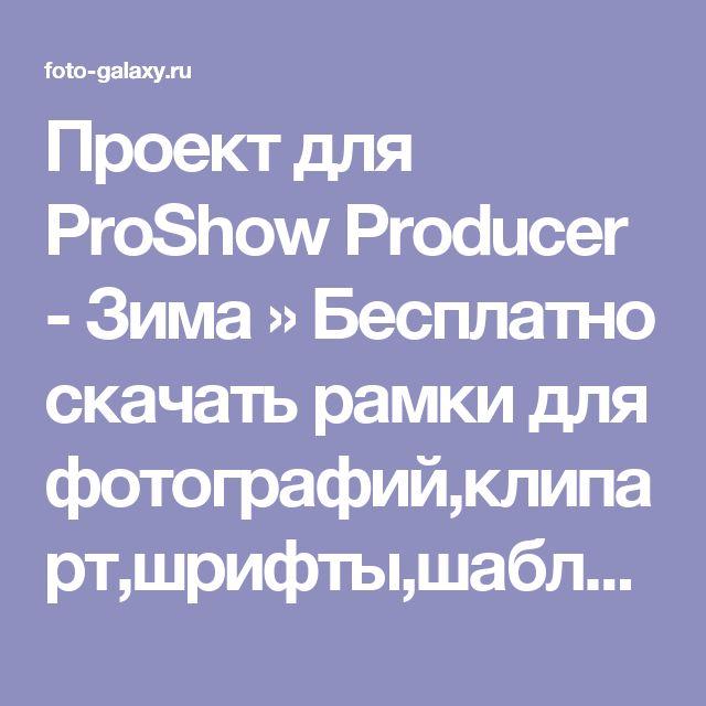 Проект для ProShow Producer - Зима » Бесплатно скачать рамки для фотографий,клипарт,шрифты,шаблоны для Photoshop,костюмы,рамки для фотошопа,обои,фоторамки,DVD обложки,футажи,свадебные футажи,детские футажи,школьные футажи,видеоредакторы,видеоуроки,скрап-наборы
