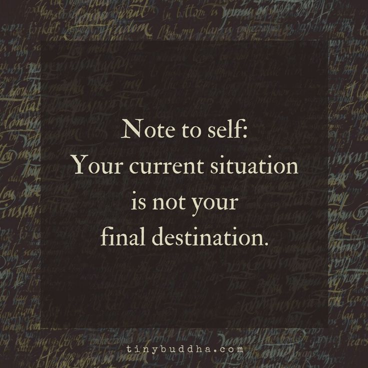 Note to self: Your current situation is not your final destination.