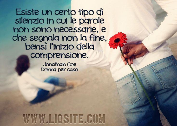 """""""Esiste un certo tipo di silenzio in cui le parole non sono necessarie, e che segnala non la fine, bensì l'inizio della comprensione."""" Jonathan Coe - Donna Per Caso #JonathanCoe, #compresione, #silenzio, #amore, #vicinanza, #liosite, #citazioniItaliane, #frasibelle, #ItalianQuotes, #Sensodellavita, #perledisaggezza, #perledacondividere, #GraphTag, #ImmaginiParlanti, #citazionifotografiche,"""