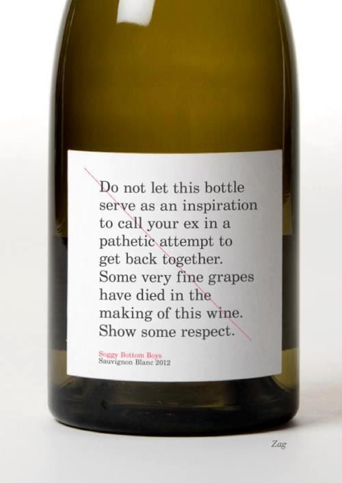 """A wine bottle with a label that says """"Do not let this bottle serve as an inspiration to call your ex in a pathetic attempt to get back together. Some very fine grapes have died in the making of this wine. Show some respect."""""""