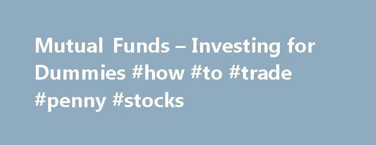 """Mutual Funds – Investing for Dummies #how #to #trade #penny #stocks http://stock.remmont.com/mutual-funds-investing-for-dummies-how-to-trade-penny-stocks/  medianet_width = """"300"""";   medianet_height = """"600"""";   medianet_crid = """"926360737"""";   medianet_versionId = """"111299"""";   (function() {       var isSSL = 'https:' == document.location.protocol;       var mnSrc = (isSSL ? 'https:' : 'http:') + '//contextual.media.net/nmedianet.js?cid=8CUFDP85S' + (isSSL ? '&https=1' : '')…"""