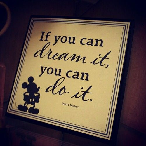 If you can dream you can do it-Walt Disney