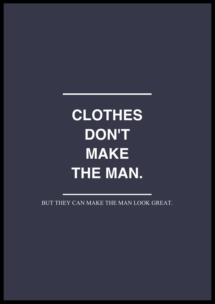 Clothes don't make the man.  But they can make the man look great.