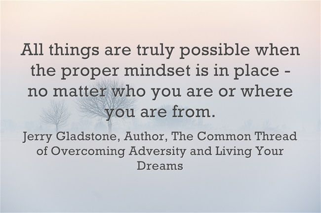 All things are truly possible when the proper mindset is in place - no matter who you are or where you are from.   ~ Jerry Gladstone    http://about.me/JerryGladstone