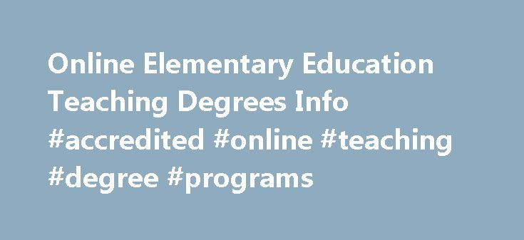 Online Elementary Education Teaching Degrees Info #accredited #online #teaching #degree #programs http://fiji.remmont.com/online-elementary-education-teaching-degrees-info-accredited-online-teaching-degree-programs/  # Earn Your Elementary Teaching Degree via Online Study article continued from above. If you already have a college degree, particularly a bachelor's degree, you are four steps ahead of the game. Interestingly, it really doesn't matter what your bachelor's degree is since you…