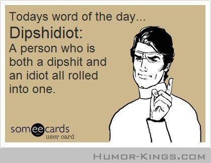 Today's word of the day- Dipshidiot