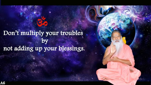 Dont multipy your troubles by not adding up your blessings.