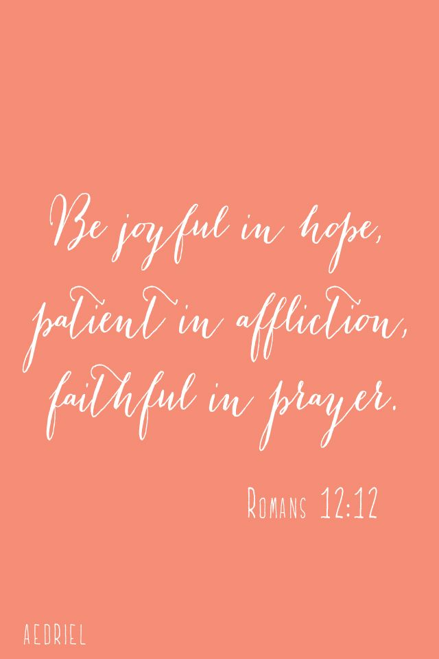Favorite bible verse! Be joyful in hope, patient in affliction, faithful in