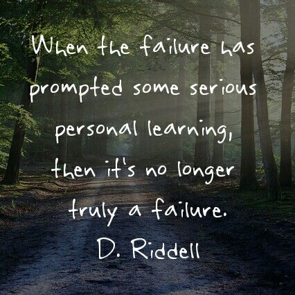 When the failure has prompted some serious personal learning, then it's no longer truly a failure. D. Riddell
