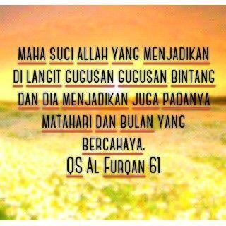 Maha suci Allah yang menjadikan di langit gugusan gugusan bintang dan dia menjadikan juga padanya matahari dan bulan yang bercahaya. QS Al Furqan 61