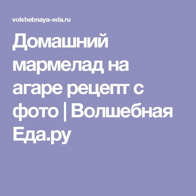 Домашний мармелад на агаре рецепт с фото | Волшебная Eда.ру
