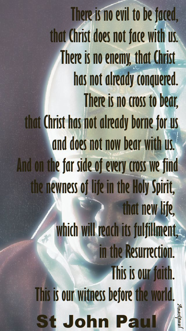 """""""There is no evil to be faced, that Christ does not face with us. There is no enemy that Christ has not clearly conquered. There is no cross to bear, that Christ has not already borne for us and does not bear with us. And on the far side of every cross we find the newness of life in the Holy Spirit, that new life which will reach its fulfillment in the Resurrection. This is our faith. This is our witness before the world"""" - St. John Paul II - Quote/s of the Day - 25 Sept 2017 ~ AnaStpaul"""