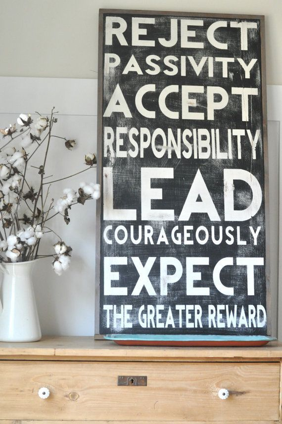 reject passivity, accept responsibility, lead courageously, expect the greater reward. This quote from Robert Lewis, author of Men's Fraternity, and Raising a modern day knight is amazing.