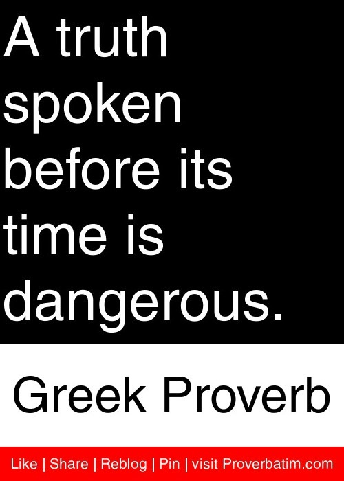 A truth spoken before its time is dangerous. - Greek Proverb #proverbs #quotes