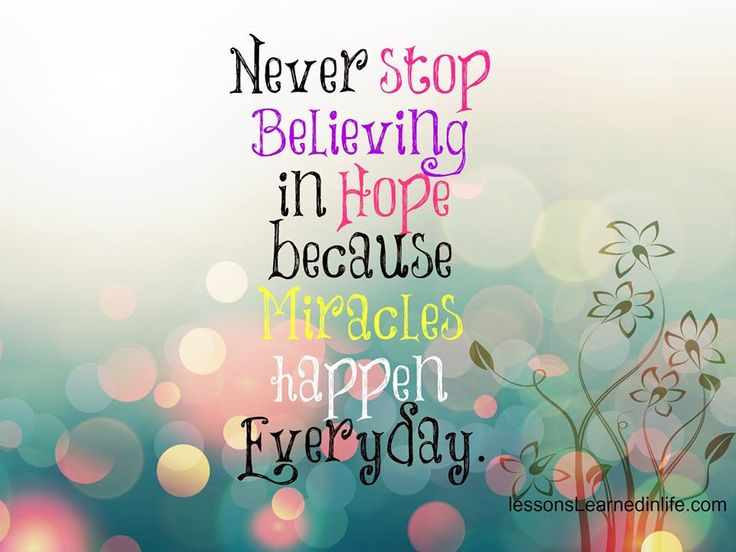 Never stop believing in hope because miracles happen every day.