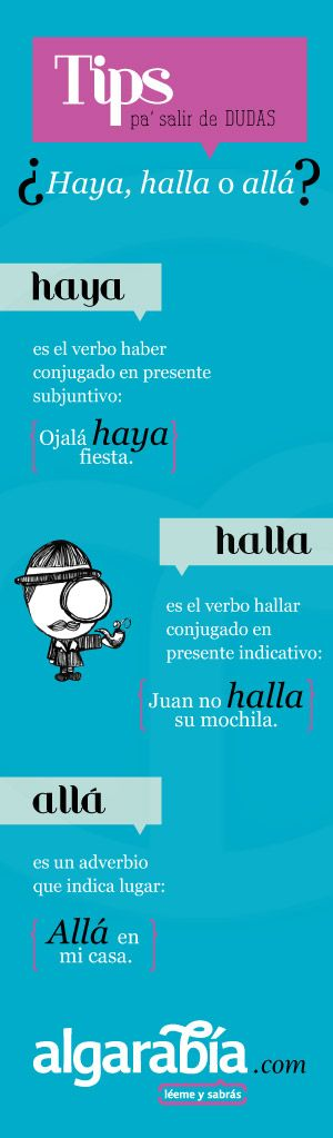 "#SpanishLessons: Haya = present subjunctive of the ever-so-hard-to-pin-down verb ""haber"" (to have, to exist, etc.) Halla = 3rd person present tense of the verb ""hallar"" (to find) Allá = the adverb ""there"" or ""over there."" Thanks to pinterest.com/algarabiadicto/ and algarabía.com for the great infographic! Also follow us at www.twitter.com/BilingualBest."