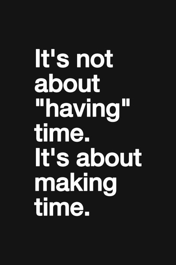 "It's not about ""having time"". It's about making time. Inspirational quotes"