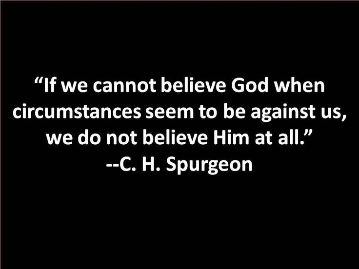 Wisdom.. If we cannot believe Gof when circumstances seem to be against us, we do not believe Him at all.  ~C.H. Spurgeon