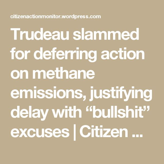 "Trudeau slammed for deferring action on methane emissions, justifying delay with ""bullshit"" excuses 