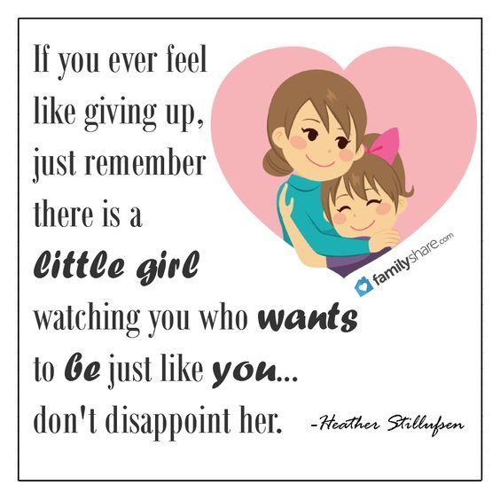 f you ever feel like giving up, just remember there is a little girl watching you who wants to be just like you... don't disappoint her. -Heather Stillufsen