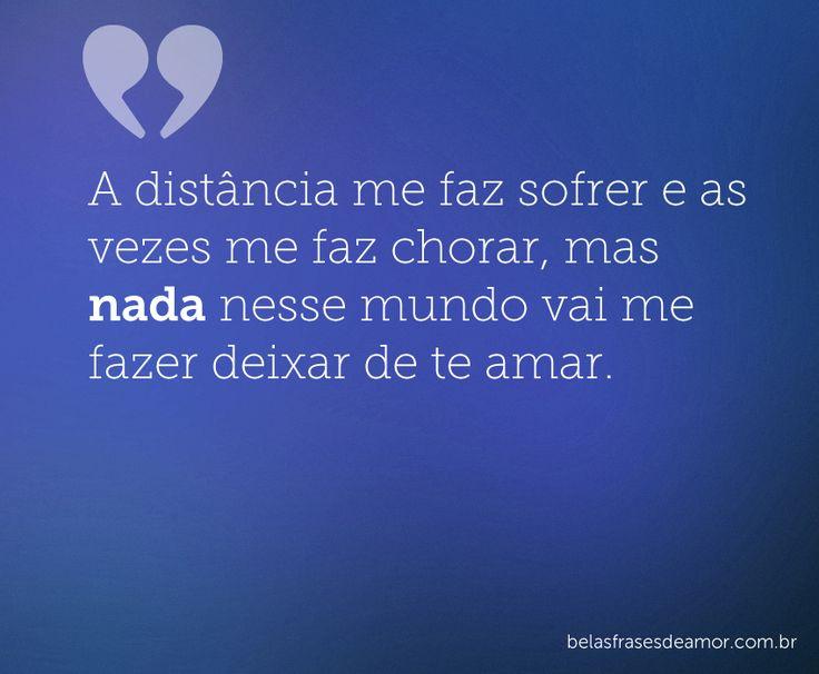 A distância me faz sofrer e as vezes me faz chorar, mas nada nesse mundo vai me fazer deixar de te amar.